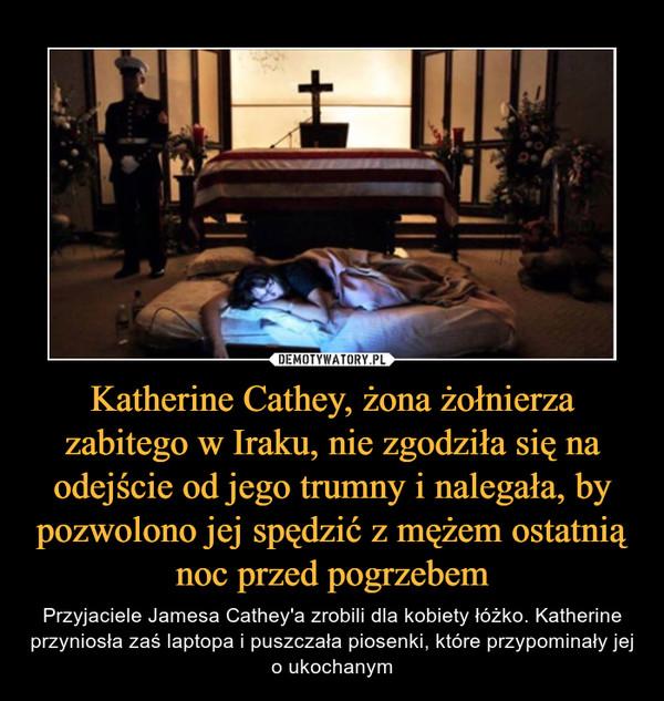 Katherine Cathey, żona żołnierza zabitego w Iraku, nie zgodziła się na odejście od jego trumny i nalegała, by pozwolono jej spędzić z mężem ostatnią noc przed pogrzebem – Przyjaciele Jamesa Cathey'a zrobili dla kobiety łóżko. Katherine przyniosła zaś laptopa i puszczała piosenki, które przypominały jej o ukochanym