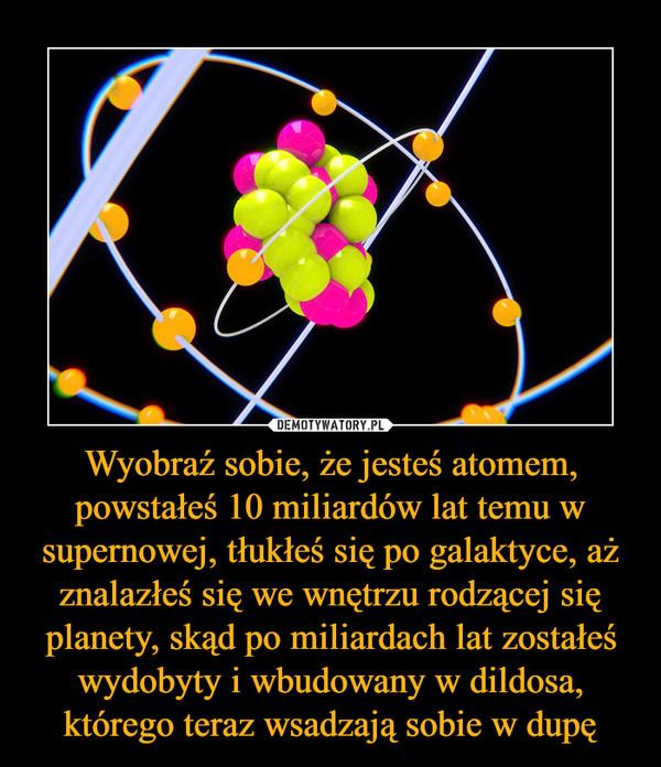 Wyobraź sobie, że jesteś atomem, powstałeś 10 miliardów lat temu w supernowej, tłukłeś się po galaktyce, aż znalazłeś się we wnętrzu rodzącej się planety, skąd po miliardach lat zostałeś wydobyty i wbudowany w dildosa, którego teraz wsadzają sobie w dupę –