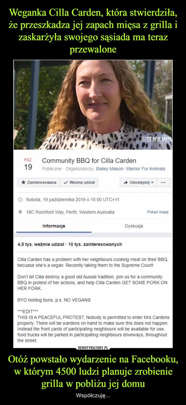 Otóż powstało wydarzenie na Facebooku, w którym 4500 ludzi planuje zrobienie grilla w pobliżu jej domu – Współczuję...