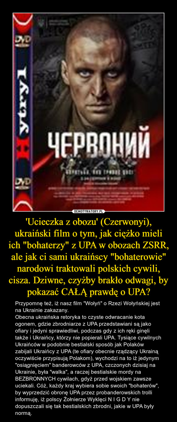 """'Ucieczka z obozu' (Czerwonyi), ukraiński film o tym, jak ciężko mieli ich """"bohaterzy"""" z UPA w obozach ZSRR, ale jak ci sami ukraińscy """"bohaterowie"""" narodowi traktowali polskich cywili, cisza. Dziwne, czyżby brakło odwagi, by pokazać CAŁĄ prawdę o UPA? – Przypomnę też, iż nasz film """"Wołyń"""" o Rzezi Wołyńskiej jest na Ukrainie zakazany.Obecna ukraińska retoryka to czyste odwracanie kota ogonem, gdzie zbrodniarze z UPA przedstawiani są jako ofiary i jedyni sprawiedliwi, podczas gdy z ich ręki ginęli także i Ukraińcy, którzy nie popierali UPA. Tysiące cywilnych Ukraińców w podobnie bestialski sposób jak Polaków zabijali Ukraińcy z UPA (te ofiary obecnie rządzący Ukrainą oczywiście przypisują Polakom), wychodzi na to iż jedynym """"osiągnięciem"""" banderowców z UPA, czczonych dzisiaj na Ukrainie, była """"walka"""", a raczej bestialskie mordy na BEZBRONNYCH cywilach, gdyż przed wojskiem zawsze uciekali. Cóż, każdy kraj wybiera sobie swoich """"bohaterów"""", by wyprzedzić obronę UPA przez probanderowskich trolli informuję, iż polscy Żołnierze Wyklęci N I G D Y nie dopuszczali się tak bestialskich zbrodni, jakie w UPA były normą."""