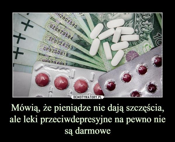 Mówią, że pieniądze nie dają szczęścia, ale leki przeciwdepresyjne na pewno nie są darmowe –