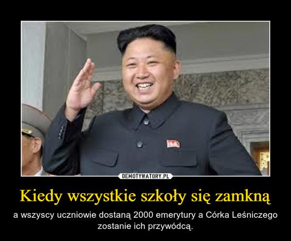 Kiedy wszystkie szkoły się zamkną – a wszyscy uczniowie dostaną 2000 emerytury a Córka Leśniczego zostanie ich przywódcą.