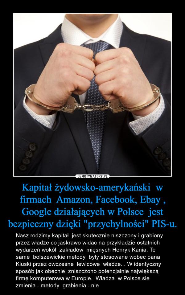 """Kapitał żydowsko-amerykański  w firmach  Amazon, Facebook, Ebay , Google działających w Polsce  jest bezpieczny dzięki """"przychylności"""" PIS-u. – Nasz rodzimy kapitał  jest skutecznie niszczony i grabiony przez władze co jaskrawo widac na przykładzie ostatnich wydarzeń wokół  zakładów  mięsnych Henryk Kania. Te same  bolszewickie metody  byly stosowane wobec pana Kluski przez ówczesne  lewicowe  władze. . W identyczny sposób jak obecnie  zniszczono potencjalnie największą firmę komputerowa w Europie.  Władza  w Polsce sie zmienia - metody  grabienia - nie"""