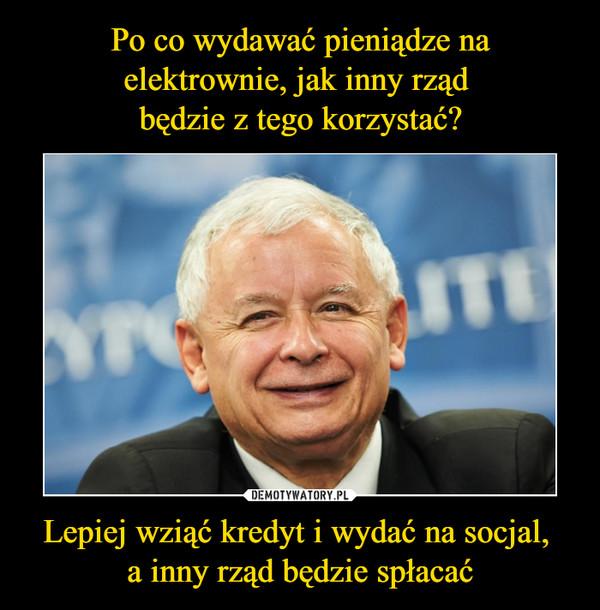 Lepiej wziąć kredyt i wydać na socjal, a inny rząd będzie spłacać –