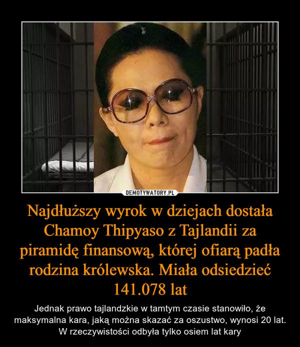 Najdłuższy wyrok w dziejach dostała Chamoy Thipyaso z Tajlandii za piramidę finansową, której ofiarą padła rodzina królewska. Miała odsiedzieć 141.078 lat – Jednak prawo tajlandzkie w tamtym czasie stanowiło, że maksymalna kara, jaką można skazać za oszustwo, wynosi 20 lat. W rzeczywistości odbyła tylko osiem lat kary