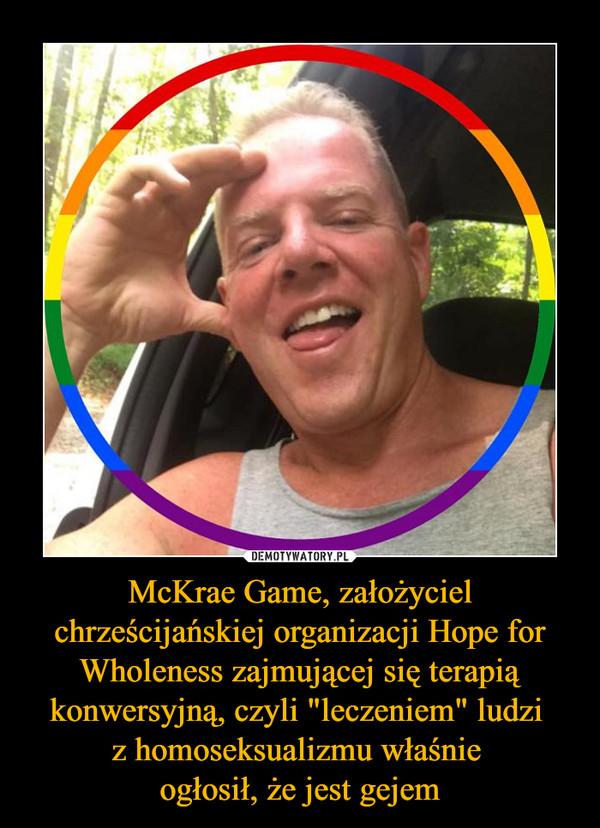 """McKrae Game, założyciel chrześcijańskiej organizacji Hope for Wholeness zajmującej się terapią konwersyjną, czyli """"leczeniem"""" ludzi z homoseksualizmu właśnie ogłosił, że jest gejem –"""
