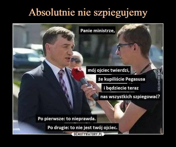–  Panie ministrze, mój ojciec twierdzi.że kupiliście Pegasusai będziecie teraznas wszystkich szpiegować?Po pierwsze: to nieprawda.Po drugie: to nie jest twój ojciec.