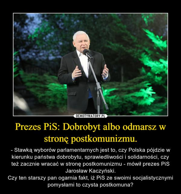 Prezes PiS: Dobrobyt albo odmarsz w stronę postkomunizmu. – - Stawką wyborów parlamentarnych jest to, czy Polska pójdzie w kierunku państwa dobrobytu, sprawiedliwości i solidarności, czy też zacznie wracać w stronę postkomunizmu - mówił prezes PiS Jarosław Kaczyński.Czy ten starszy pan ogarnia fakt, iż PiS ze swoimi socjalistycznymi pomysłami to czysta postkomuna?