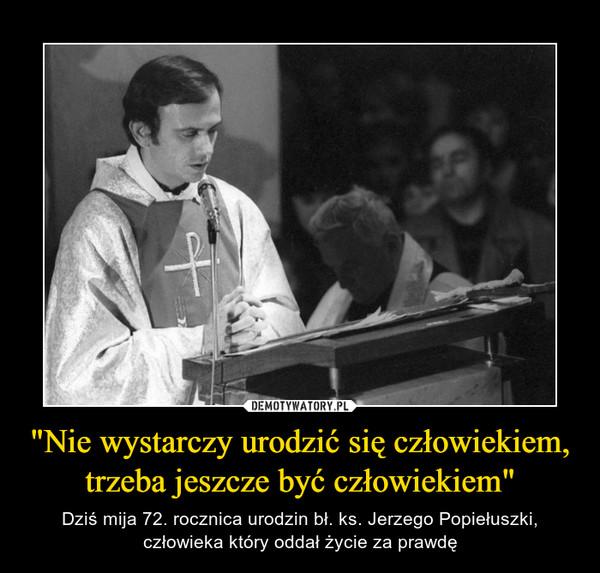 """""""Nie wystarczy urodzić się człowiekiem, trzeba jeszcze być człowiekiem"""" – Dziś mija 72. rocznica urodzin bł. ks. Jerzego Popiełuszki, człowieka który oddał życie za prawdę"""