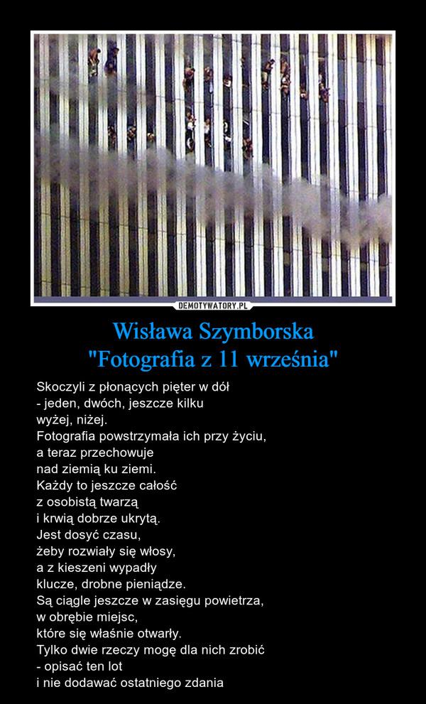 """Wisława Szymborska""""Fotografia z 11 września"""" – Skoczyli z płonących pięter w dół- jeden, dwóch, jeszcze kilkuwyżej, niżej.Fotografia powstrzymała ich przy życiu,a teraz przechowujenad ziemią ku ziemi.Każdy to jeszcze całośćz osobistą twarząi krwią dobrze ukrytą.Jest dosyć czasu,żeby rozwiały się włosy,a z kieszeni wypadłyklucze, drobne pieniądze.Są ciągle jeszcze w zasięgu powietrza,w obrębie miejsc,które się właśnie otwarły.Tylko dwie rzeczy mogę dla nich zrobić- opisać ten loti nie dodawać ostatniego zdania"""