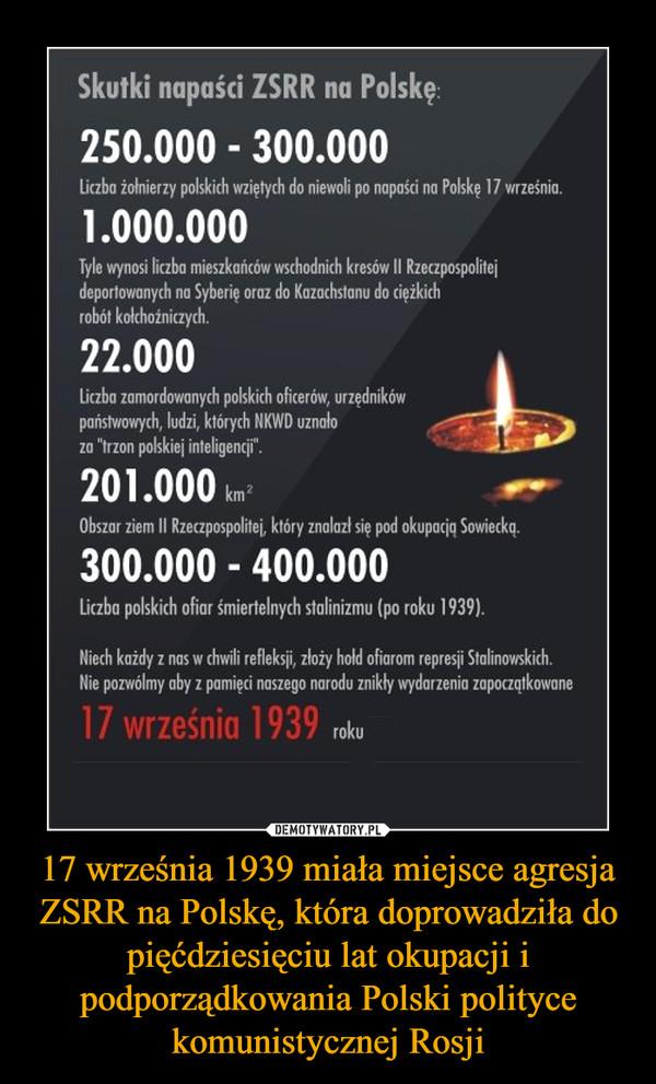 """17 września 1939 miała miejsce agresja ZSRR na Polskę, która doprowadziła do pięćdziesięciu lat okupacji i podporządkowania Polski polityce komunistycznej Rosji –  Skutki napaści ZSRR na Polskę: 250.000 - 300.000 liczba żołnierzy polskich wziętych do niewoli po napaści no Polskę 17 wrześnio 1.000.000 Tyle wynosi liczba mieszkańców wschodnich kresów II Rzeczpospolitej deportowanych na Syberię oraz do Kazachstanu do ciężkich robót kołchoźniczych. 22.000 liczba zamordowanych polskich oficerów, urzędników państwowych, ludzi, których NKWD uznało za """"trzon polskiej inteligencji'. 201.000 km 01/41,- Obszar ziem II Rzeczpospolitej, który znalazł się pod okupacją Sowiecką. 300.000 - 400.000 Liczba polskich ofiar śmiertelnych Molinizmu (po roku 1939) Niech każdy z nos w chwili refleksji, złoży hold ofiarom represji Stalinowskich. Nie pozwólmy aby z pamięci naszego narodu znikły wydarzenia zapoczątkowane 17 września 1939 roku"""