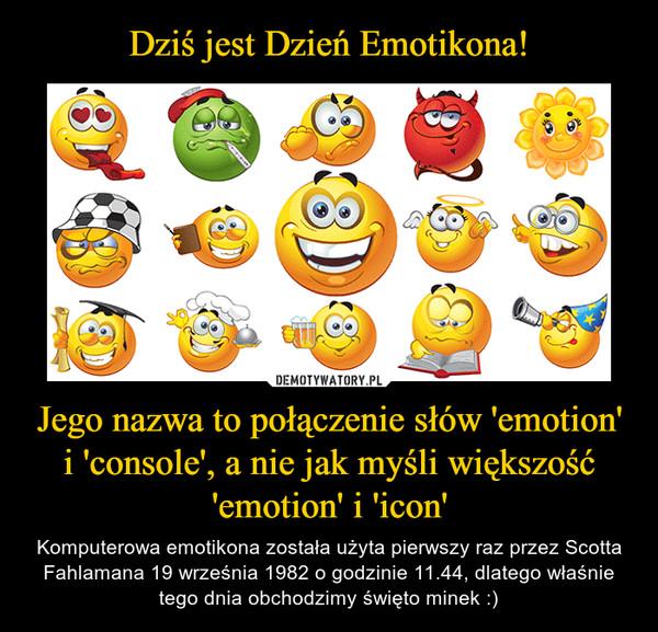 Jego nazwa to połączenie słów 'emotion' i 'console', a nie jak myśli większość 'emotion' i 'icon' – Komputerowa emotikona została użyta pierwszy raz przez Scotta Fahlamana 19 września 1982 o godzinie 11.44, dlatego właśnie tego dnia obchodzimy święto minek :)