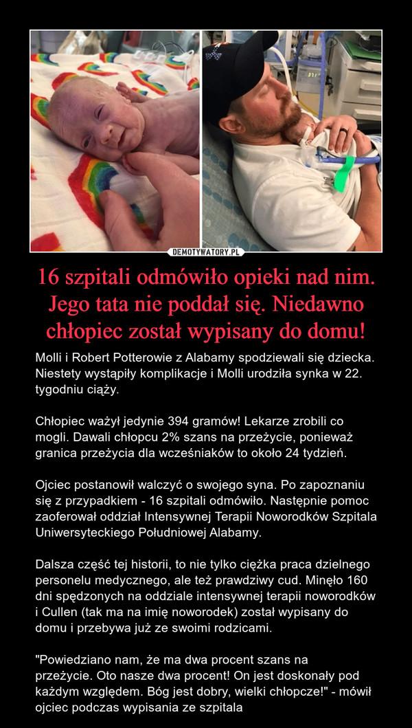 """16 szpitali odmówiło opieki nad nim. Jego tata nie poddał się. Niedawno chłopiec został wypisany do domu! – Molli i Robert Potterowie z Alabamy spodziewali się dziecka. Niestety wystąpiły komplikacje iMolli urodziła synka w 22. tygodniu ciąży.Chłopiec ważył jedynie 394 gramów! Lekarze zrobili co mogli. Dawali chłopcu 2% szans na przeżycie, ponieważ granica przeżycia dla wcześniaków to około 24 tydzień. Ojciec postanowił walczyć o swojego syna. Po zapoznaniu się z przypadkiem - 16 szpitali odmówiło. Następnie pomoc zaoferował oddział Intensywnej Terapii Noworodków Szpitala Uniwersyteckiego Południowej Alabamy. Dalsza część tej historii, to nie tylko ciężka praca dzielnego personelu medycznego, ale też prawdziwy cud. Minęło 160 dni spędzonych na oddziale intensywnej terapii noworodków i Cullen (tak ma na imię noworodek) został wypisany do domu i przebywa już ze swoimi rodzicami. """"Powiedziano nam, że ma dwa procent szans na przeżycie.Oto nasze dwa procent!On jest doskonały pod każdym względem.Bóg jest dobry, wielki chłopcze!"""" - mówił ojciec podczas wypisania ze szpitala"""