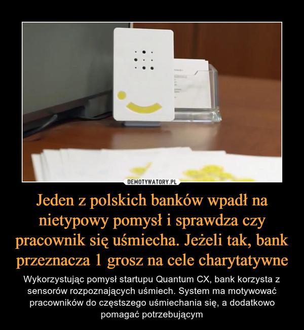 Jeden z polskich banków wpadł na nietypowy pomysł i sprawdza czy pracownik się uśmiecha. Jeżeli tak, bank przeznacza 1 grosz na cele charytatywne – Wykorzystując pomysł startupu Quantum CX, bank korzysta z sensorów rozpoznających uśmiech. System ma motywować pracowników do częstszego uśmiechania się, a dodatkowo pomagać potrzebującym