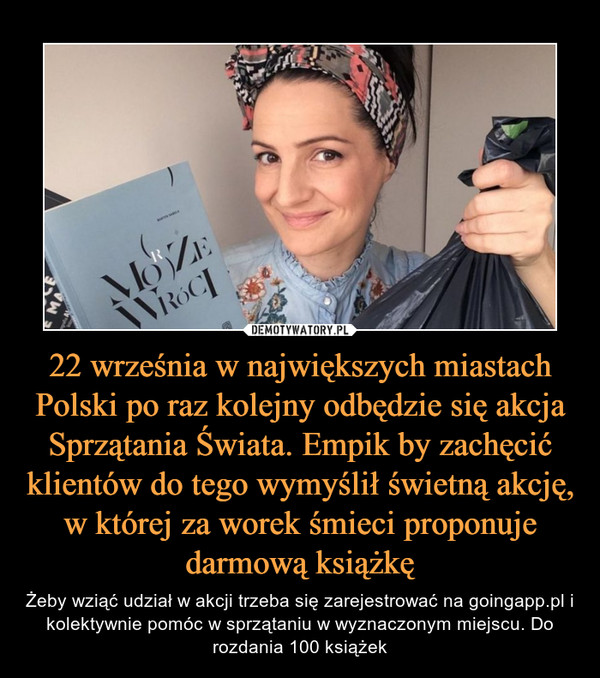 22 września w największych miastach Polski po raz kolejny odbędzie się akcja Sprzątania Świata. Empik by zachęcić klientów do tego wymyślił świetną akcję, w której za worek śmieci proponuje darmową książkę – Żeby wziąć udział w akcji trzeba się zarejestrować na goingapp.pl i kolektywnie pomóc w sprzątaniu w wyznaczonym miejscu. Do rozdania 100 książek