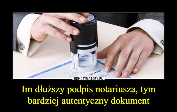 Im dłuższy podpis notariusza, tym bardziej autentyczny dokument –