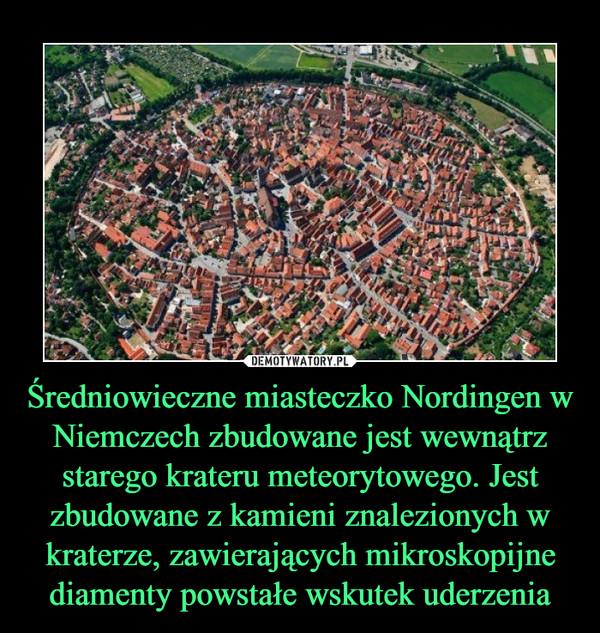 Średniowieczne miasteczko Nordingen w Niemczech zbudowane jest wewnątrz starego krateru meteorytowego. Jest zbudowane z kamieni znalezionych w kraterze, zawierających mikroskopijne diamenty powstałe wskutek uderzenia –