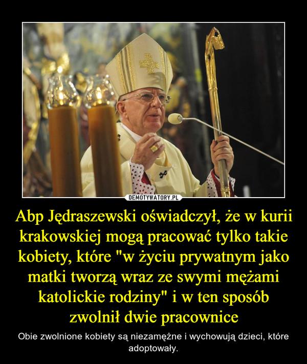"""Abp Jędraszewski oświadczył, że w kurii krakowskiej mogą pracować tylko takie kobiety, które """"w życiu prywatnym jako matki tworzą wraz ze swymi mężami katolickie rodziny"""" i w ten sposób zwolnił dwie pracownice – Obie zwolnione kobiety są niezamężne i wychowują dzieci, które adoptowały."""