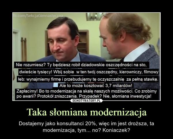 Taka słomiana modernizacja – Dostajemy jako konsultanci 20%, więc im jest droższa, ta modernizacja, tym... no? Koniaczek?