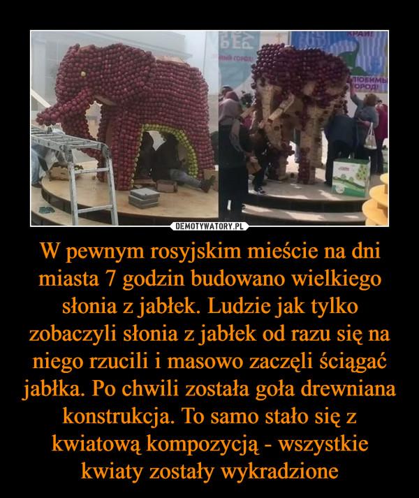W pewnym rosyjskim mieście na dni miasta 7 godzin budowano wielkiego słonia z jabłek. Ludzie jak tylko zobaczyli słonia z jabłek od razu się na niego rzucili i masowo zaczęli ściągać jabłka. Po chwili została goła drewniana konstrukcja. To samo stało się z kwiatową kompozycją - wszystkie kwiaty zostały wykradzione –