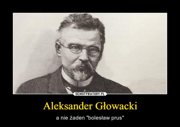 """Aleksander Głowacki – a nie żaden """"bolesław prus"""""""