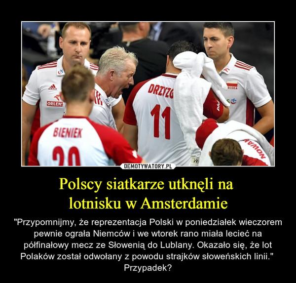 """Polscy siatkarze utknęli na lotnisku w Amsterdamie – """"Przypomnijmy, że reprezentacja Polski w poniedziałek wieczorem pewnie ograła Niemców i we wtorek rano miała lecieć na półfinałowy mecz ze Słowenią do Lublany. Okazało się, że lot Polaków został odwołany z powodu strajków słoweńskich linii.""""  Przypadek?"""