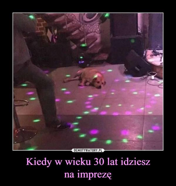 Kiedy w wieku 30 lat idzieszna imprezę –