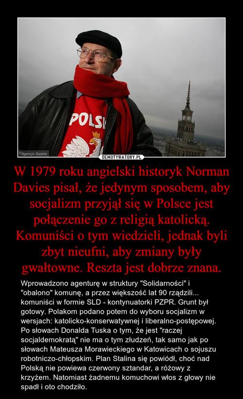 W 1979 roku angielski historyk Norman Davies pisał, że jedynym sposobem, aby socjalizm przyjął się w Polsce jest połączenie go z religią katolicką. Komuniści o tym wiedzieli, jednak byli zbyt nieufni, aby zmiany były gwałtowne. Reszta jest dobrze znana.