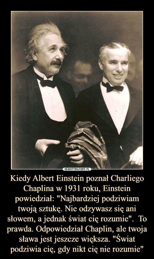 """Kiedy Albert Einstein poznał Charliego Chaplina w 1931 roku, Einstein powiedział: """"Najbardziej podziwiam twoją sztukę. Nie odzywasz się ani słowem, a jednak świat cię rozumie"""".  To prawda. Odpowiedział Chaplin, ale twoja sława jest jeszcze większa. """"Świat podziwia cię, gdy nikt cię nie rozumie"""""""