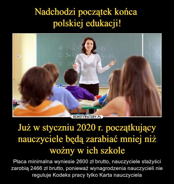 Już w styczniu 2020 r. początkujący nauczyciele będą zarabiać mniej niż woźny w ich szkole – Płaca minimalna wyniesie 2600 zł brutto, nauczyciele stażyści zarobią 2466 zł brutto, ponieważ wynagrodzenia nauczycieli nie reguluje Kodeks pracy tylko Karta nauczyciela