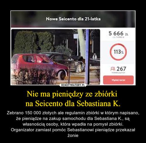 Nie ma pieniędzy ze zbiórki  na Seicento dla Sebastiana K.