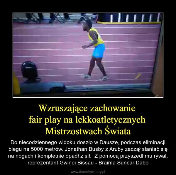 Wzruszające zachowanie fair play na lekkoatletycznych Mistrzostwach Świata – Do niecodziennego widoku doszło w Dausze, podczas eliminacji biegu na 5000 metrów. Jonathan Busby z Aruby zaczął słaniać się na nogach i kompletnie opadł z sił.  Z pomocą przyszedł mu rywal, reprezentant Gwinei Bissau - Braima Suncar Dabo