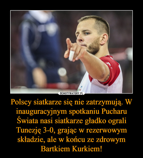 Polscy siatkarze się nie zatrzymują. W inauguracyjnym spotkaniu Pucharu Świata nasi siatkarze gładko ograli Tunezję 3-0, grając w rezerwowym składzie, ale w końcu ze zdrowym Bartkiem Kurkiem! –