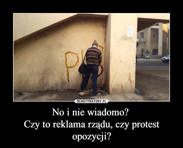 No i nie wiadomo? Czy to reklama rządu, czy protest opozycji? –