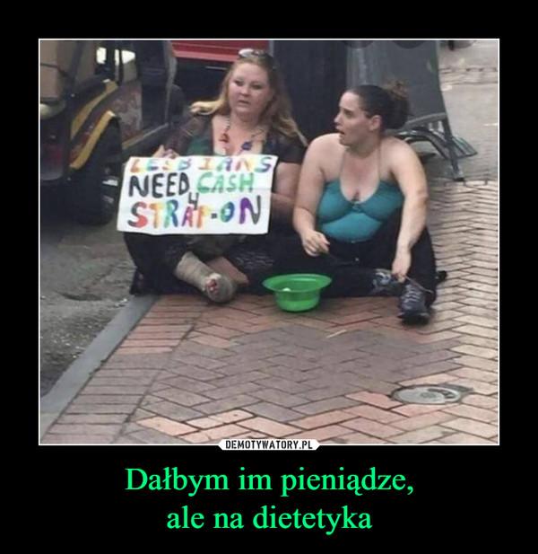 Dałbym im pieniądze,ale na dietetyka –