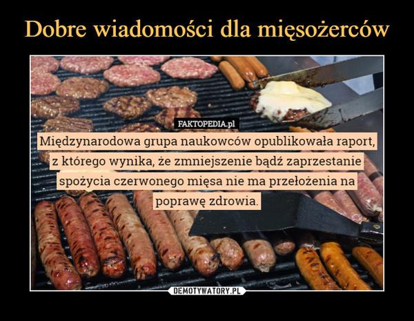 –  Międzynarodowa grupa naukowców opublikowała raport,'z którego wynika, że zmniejszenie bądź zaprzestanie spożycia czerwonego mięsa nie ma przełożenia na poprawę zdrowia.