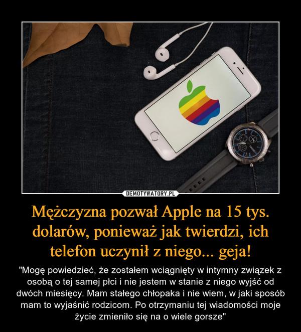 """Mężczyzna pozwał Apple na 15 tys. dolarów, ponieważ jak twierdzi, ich telefon uczynił z niego... geja! – """"Mogę powiedzieć, że zostałem wciągnięty w intymny związek z osobą o tej samej płci i nie jestem w stanie z niego wyjść od dwóch miesięcy. Mam stałego chłopaka i nie wiem, w jaki sposób mam to wyjaśnić rodzicom. Po otrzymaniu tej wiadomości moje życie zmieniło się na o wiele gorsze"""""""