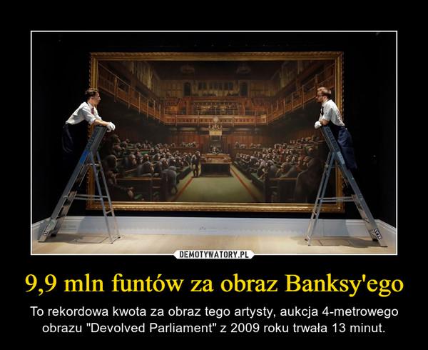 """9,9 mln funtów za obraz Banksy'ego – To rekordowa kwota za obraz tego artysty, aukcja 4-metrowego obrazu """"Devolved Parliament"""" z 2009 roku trwała 13 minut."""