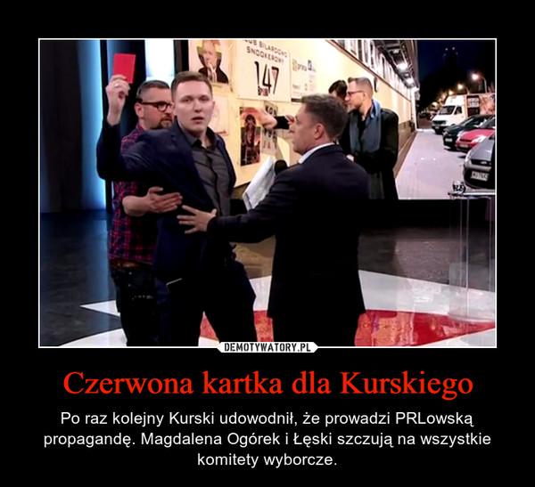 Czerwona kartka dla Kurskiego – Po raz kolejny Kurski udowodnił, że prowadzi PRLowską propagandę. Magdalena Ogórek i Łęski szczują na wszystkie komitety wyborcze.