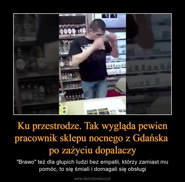 """Ku przestrodze. Tak wygląda pewien pracownik sklepu nocnego z Gdańska po zażyciu dopalaczy – """"Brawo"""" też dla głupich ludzi bez empatii, którzy zamiast mu pomóc, to się śmiali i domagali się obsługi"""