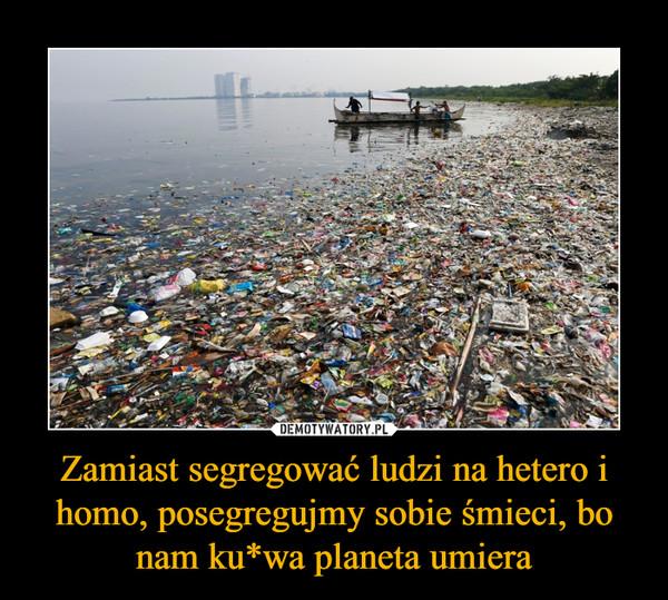 Zamiast segregować ludzi na hetero i homo, posegregujmy sobie śmieci, bo nam ku*wa planeta umiera –