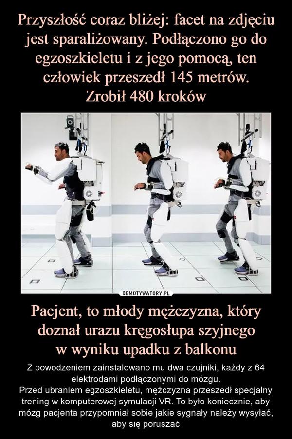 Pacjent, to młody mężczyzna, który doznał urazu kręgosłupa szyjnegow wyniku upadku z balkonu – Z powodzeniem zainstalowano mu dwa czujniki, każdy z 64 elektrodami podłączonymi do mózgu.Przed ubraniem egzoszkieletu, mężczyzna przeszedł specjalny trening w komputerowej symulacji VR. To było koniecznie, aby mózg pacjenta przypomniał sobie jakie sygnały należy wysyłać, aby się poruszać