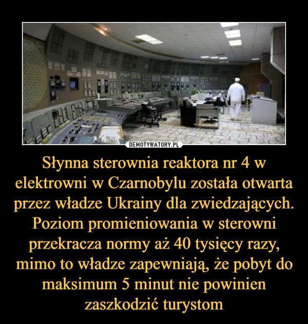 Słynna sterownia reaktora nr 4 w elektrowni w Czarnobylu została otwarta przez władze Ukrainy dla zwiedzających. Poziom promieniowania w sterowni przekracza normy aż 40 tysięcy razy, mimo to władze zapewniają, że pobyt do maksimum 5 minut nie powinien zaszkodzić turystom –