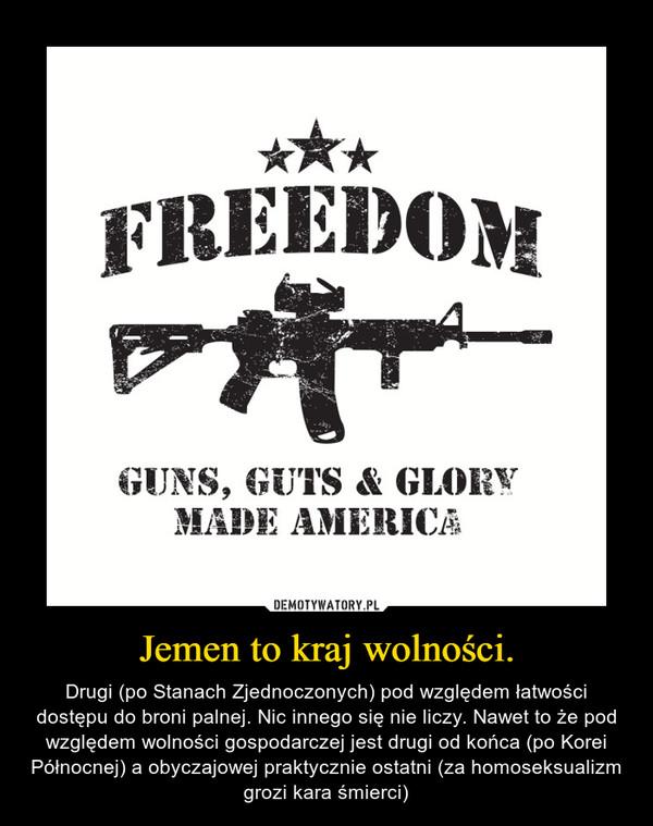 Jemen to kraj wolności. – Drugi (po Stanach Zjednoczonych) pod względem łatwości dostępu do broni palnej. Nic innego się nie liczy. Nawet to że pod względem wolności gospodarczej jest drugi od końca (po Korei Północnej) a obyczajowej praktycznie ostatni (za homoseksualizm grozi kara śmierci)