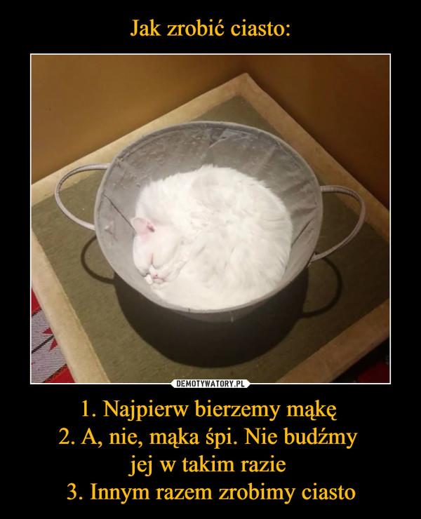 1. Najpierw bierzemy mąkę 2. A, nie, mąka śpi. Nie budźmy jej w takim razie 3. Innym razem zrobimy ciasto –