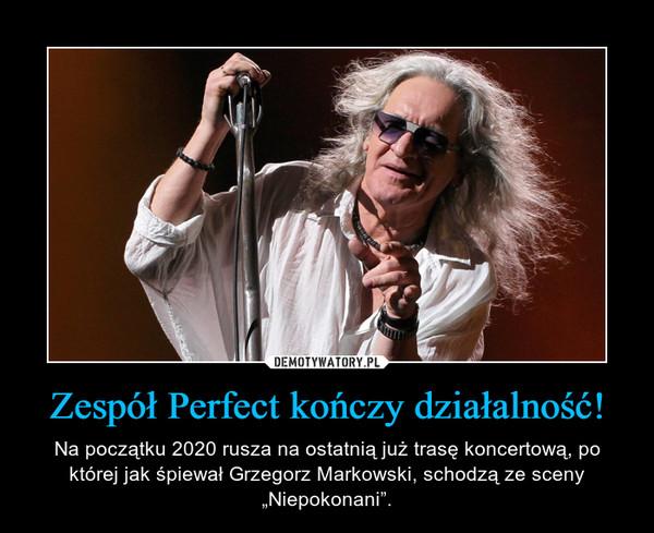 """Zespół Perfect kończy działalność! – Na początku 2020 rusza na ostatnią już trasę koncertową, po której jak śpiewał Grzegorz Markowski, schodzą ze sceny """"Niepokonani""""."""