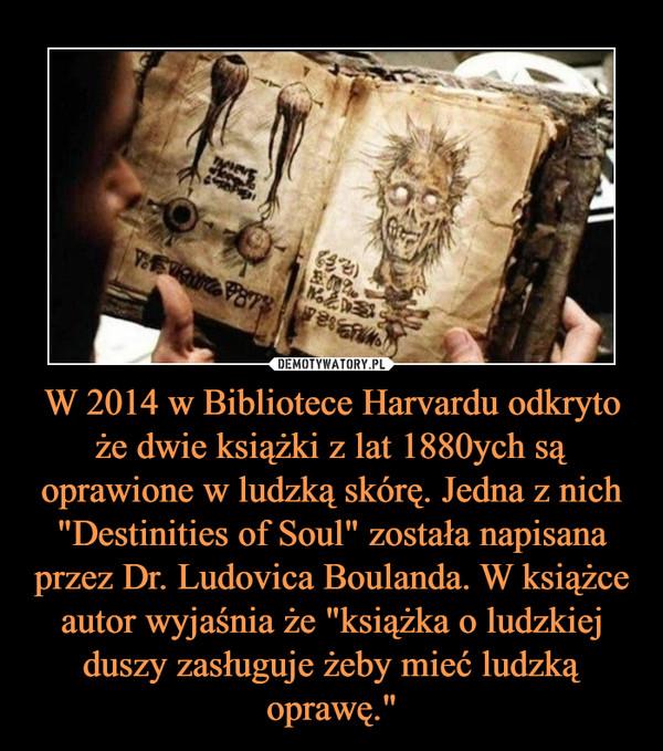 """W 2014 w Bibliotece Harvardu odkryto że dwie książki z lat 1880ych są oprawione w ludzką skórę. Jedna z nich """"Destinities of Soul"""" została napisana przez Dr. Ludovica Boulanda. W książce autor wyjaśnia że """"książka o ludzkiej duszy zasługuje żeby mieć ludzką oprawę."""" –"""