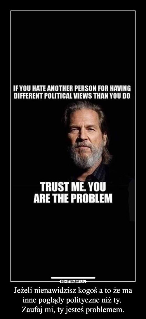 Jeżeli nienawidzisz kogoś a to że ma inne poglądy polityczne niż ty.  Zaufaj mi, ty jesteś problemem.