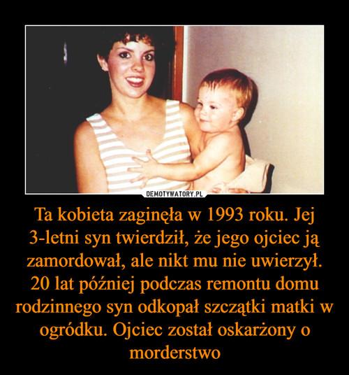 Ta kobieta zaginęła w 1993 roku. Jej 3-letni syn twierdził, że jego ojciec ją zamordował, ale nikt mu nie uwierzył. 20 lat później podczas remontu domu rodzinnego syn odkopał szczątki matki w ogródku. Ojciec został oskarżony o morderstwo