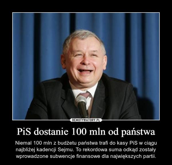 PiS dostanie 100 mln od państwa – Niemal 100 mln z budżetu państwa trafi do kasy PiS w ciągu najbliżej kadencji Sejmu. To rekordowa suma odkąd zostały wprowadzone subwencje finansowe dla największych partii.